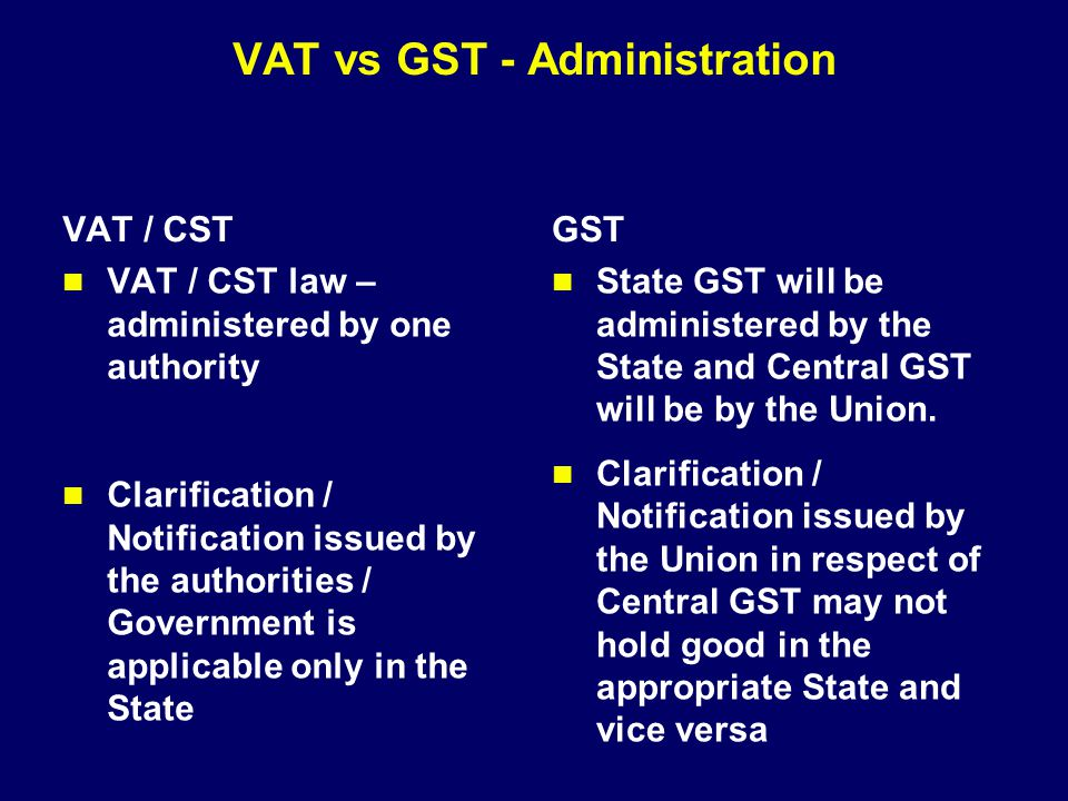 VAT vs GST - Administration VAT / CST VAT / CST law – administered by one authority Clarification / Notification issued by the authorities / Governmen