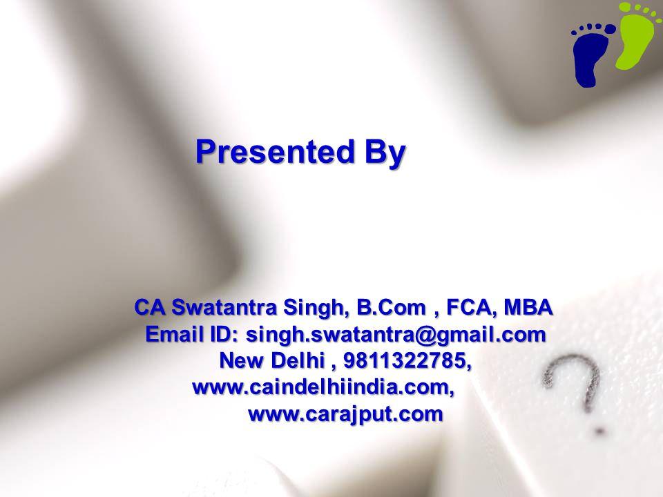 61 Presented By CA Swatantra Singh, B.Com, FCA, MBA CA Swatantra Singh, B.Com, FCA, MBA Email ID: singh.swatantra@gmail.com Email ID: singh.swatantra@gmail.com New Delhi, 9811322785, New Delhi, 9811322785, www.caindelhiindia.com, www.caindelhiindia.com, www.carajput.com www.carajput.com