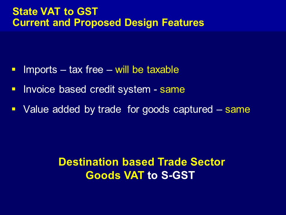  Imports – tax free – will be taxable  Invoice based credit system - same  Value added by trade for goods captured – same Destination based Trade S