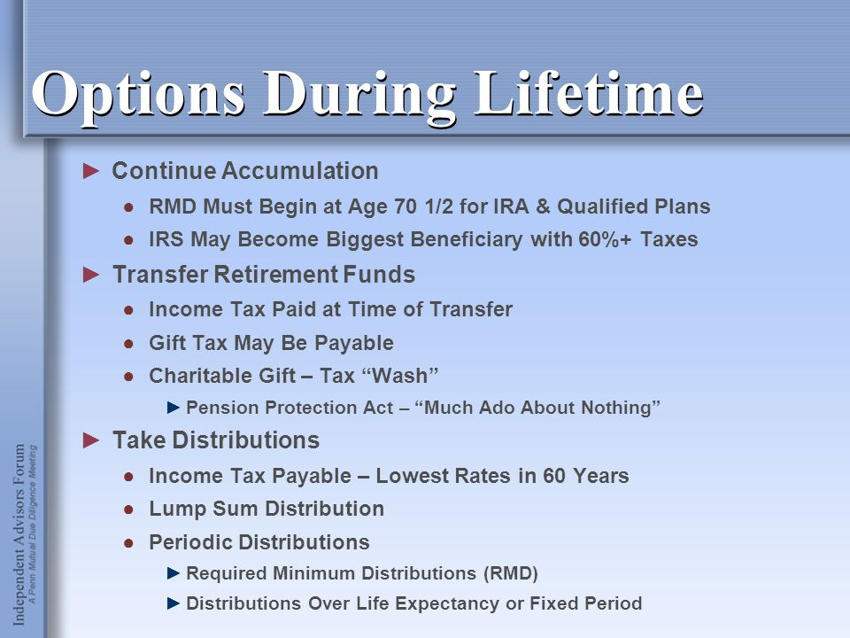 Options During Lifetime ►Continue Accumulation ●RMD Must Begin at Age 70 1/2 for IRA & Qualified Plans ●IRS May Become Biggest Beneficiary with 60%+ T