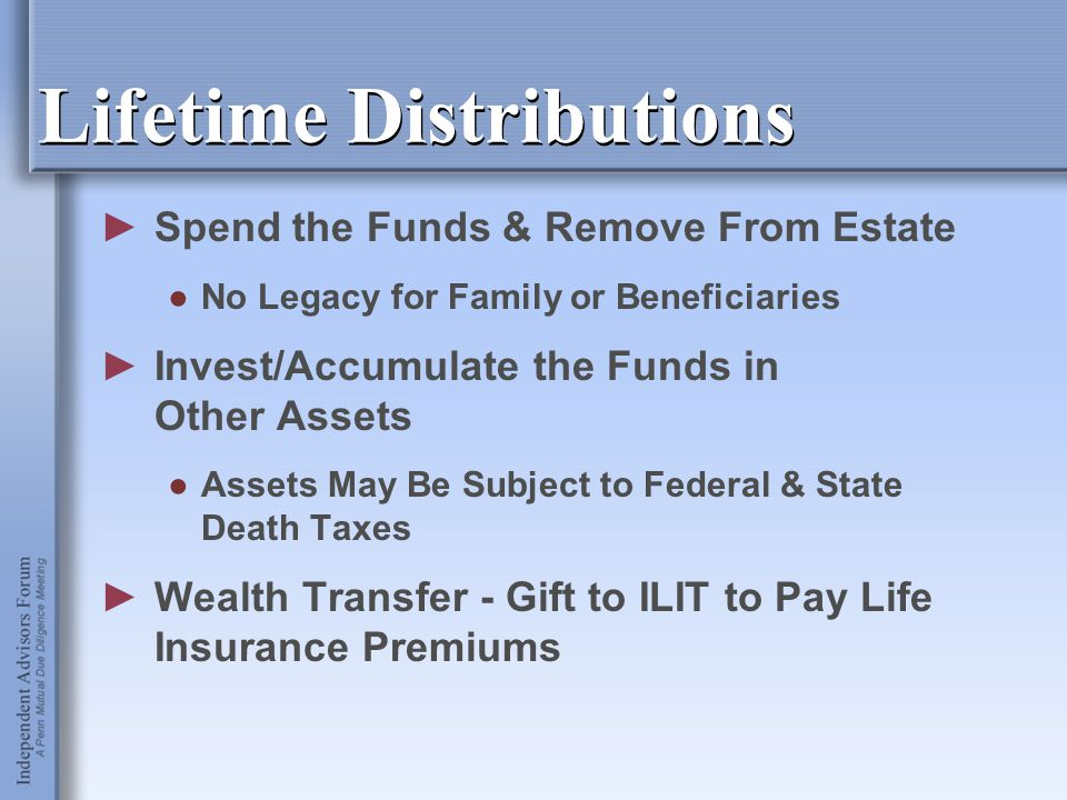 Lifetime Distributions ►Spend the Funds & Remove From Estate ●No Legacy for Family or Beneficiaries ►Invest/Accumulate the Funds in Other Assets ●Asse
