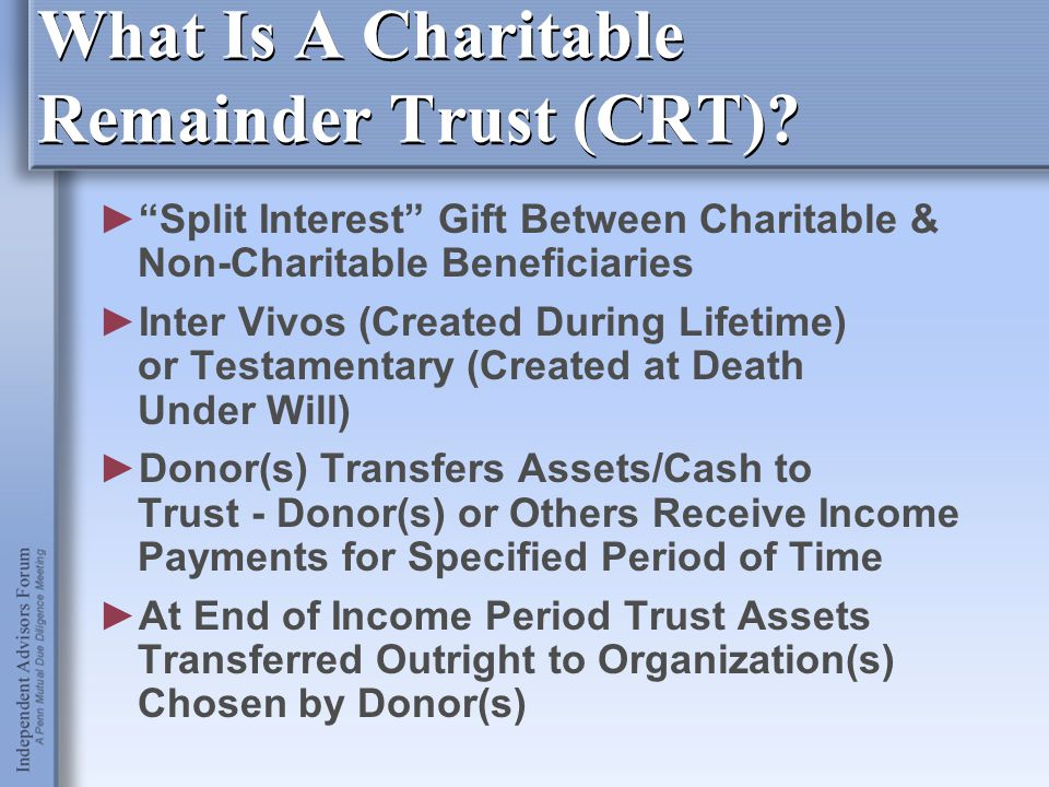 """What Is A Charitable Remainder Trust (CRT)? ►""""Split Interest"""" Gift Between Charitable & Non-Charitable Beneficiaries ►Inter Vivos (Created During Life"""