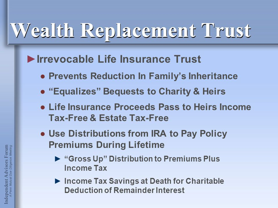 """Wealth Replacement Trust ►Irrevocable Life Insurance Trust ●Prevents Reduction In Family's Inheritance ●""""Equalizes"""" Bequests to Charity & Heirs ●Life"""