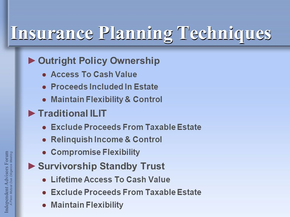 Insurance Planning Techniques ►Outright Policy Ownership ●Access To Cash Value ●Proceeds Included In Estate ●Maintain Flexibility & Control ►Tradition