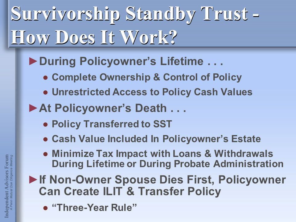 ►During Policyowner's Lifetime... ●Complete Ownership & Control of Policy ●Unrestricted Access to Policy Cash Values ►At Policyowner's Death... ●Polic
