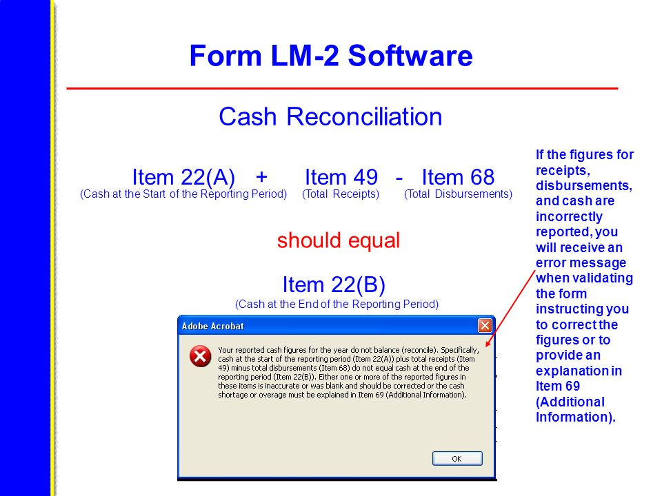 Form LM-2 Software Cash Reconciliation If the figures for receipts, disbursements, and cash are incorrectly reported, you will receive an error message when validating the form instructing you to correct the figures or to provide an explanation in Item 69 (Additional Information).