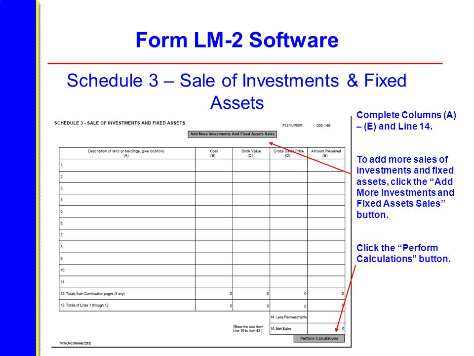 Form LM-2 Software Schedule 3 – Sale of Investments & Fixed Assets Complete Columns (A) – (E) and Line 14. To add more sales of investments and fixed