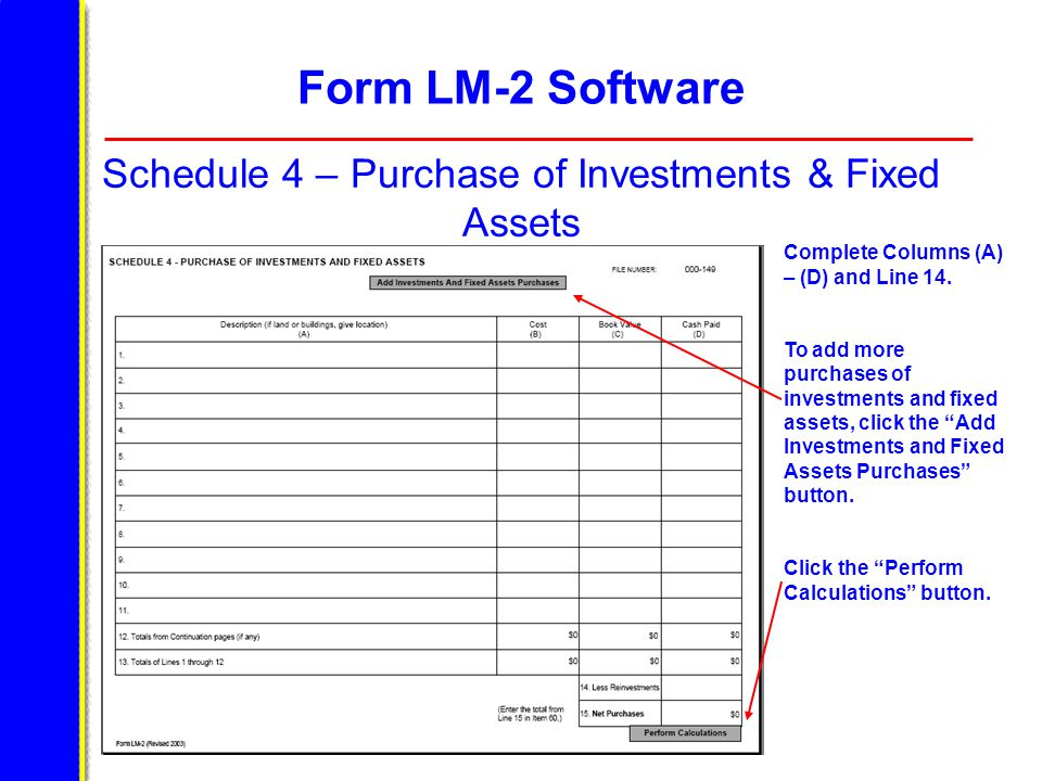 Form LM-2 Software Schedule 4 – Purchase of Investments & Fixed Assets Complete Columns (A) – (D) and Line 14. To add more purchases of investments an