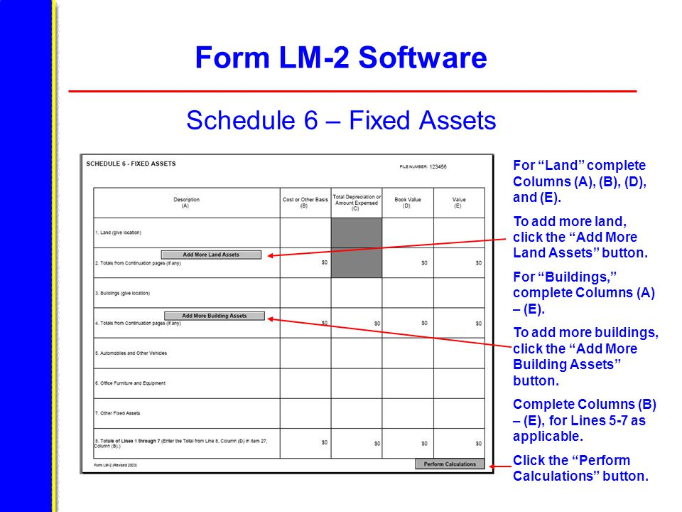 """Form LM-2 Software Schedule 6 – Fixed Assets For """"Land"""" complete Columns (A), (B), (D), and (E). To add more land, click the """"Add More Land Assets"""" bu"""