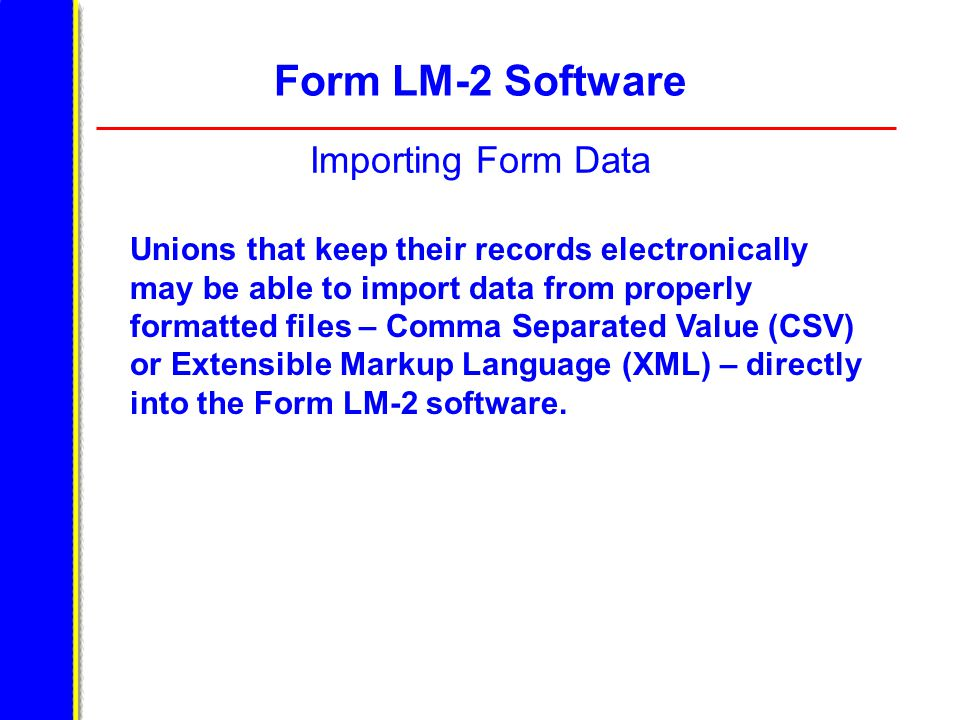 Form LM-2 Software Importing Form Data Unions that keep their records electronically may be able to import data from properly formatted files – Comma Separated Value (CSV) or Extensible Markup Language (XML) – directly into the Form LM-2 software.