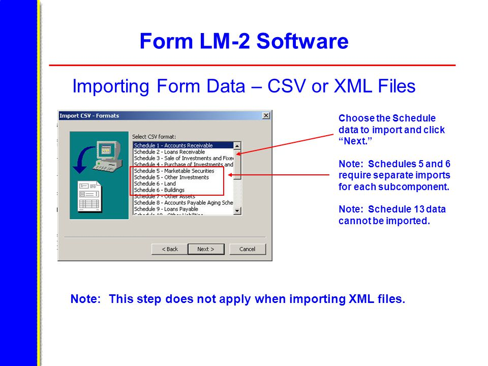 Form LM-2 Software Importing Form Data – CSV or XML Files Choose the Schedule data to import and click Next. Note: Schedules 5 and 6 require separate imports for each subcomponent.
