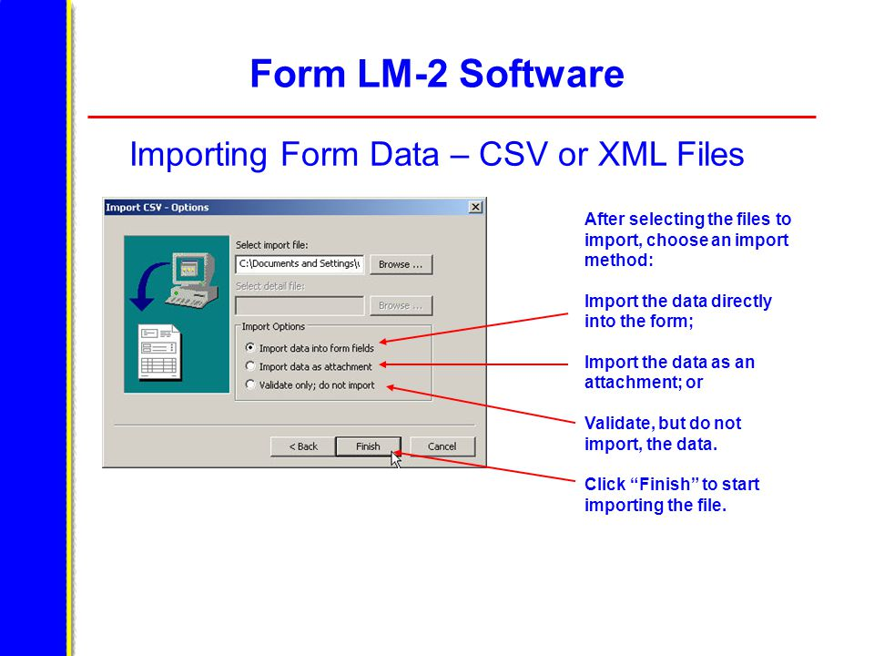 Form LM-2 Software Importing Form Data – CSV or XML Files After selecting the files to import, choose an import method: Import the data directly into the form; Import the data as an attachment; or Validate, but do not import, the data.