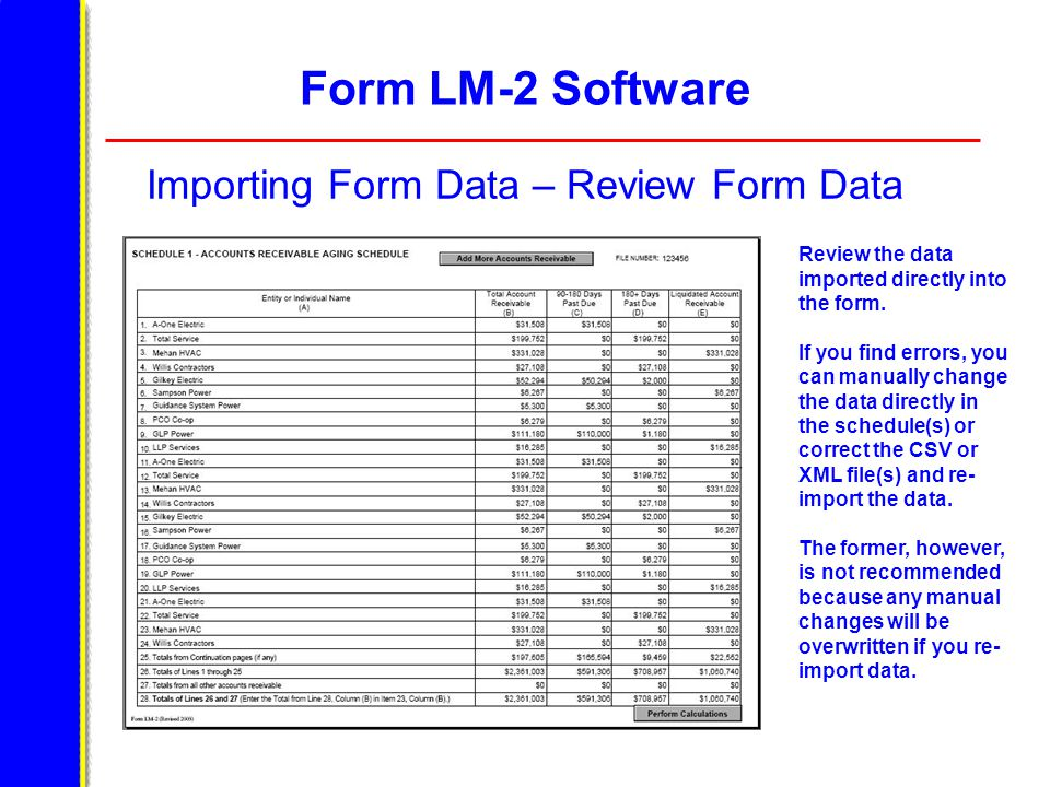 Form LM-2 Software Importing Form Data – Review Form Data Review the data imported directly into the form. If you find errors, you can manually change