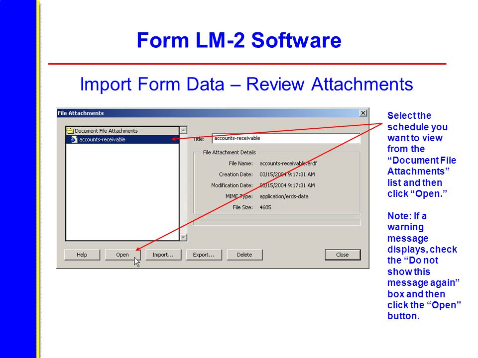 Form LM-2 Software Import Form Data – Review Attachments Select the schedule you want to view from the Document File Attachments list and then click Open. Note: If a warning message displays, check the Do not show this message again box and then click the Open button.
