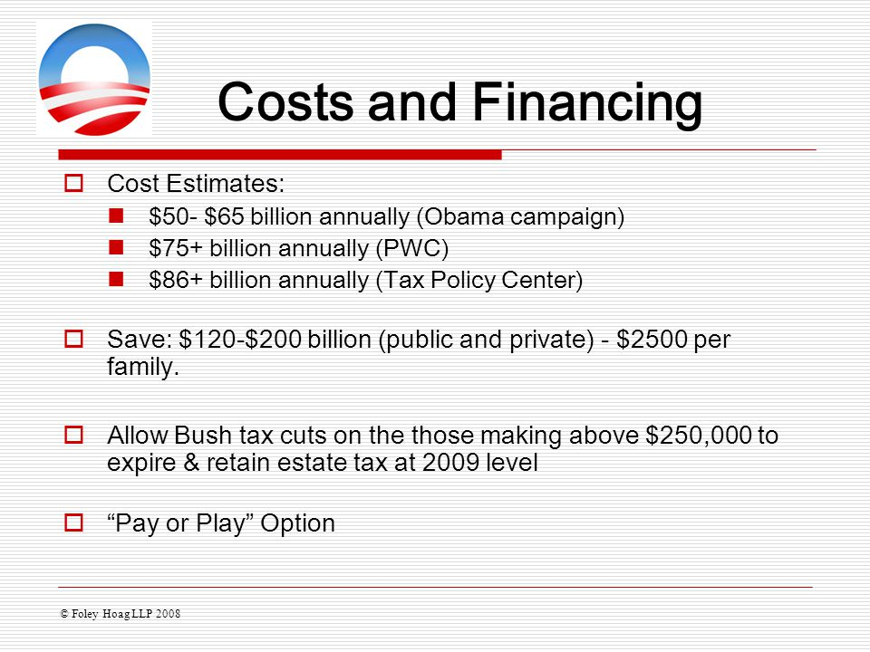  Cost Estimates: $50- $65 billion annually (Obama campaign) $75+ billion annually (PWC) $86+ billion annually (Tax Policy Center)  Save: $120-$200 b