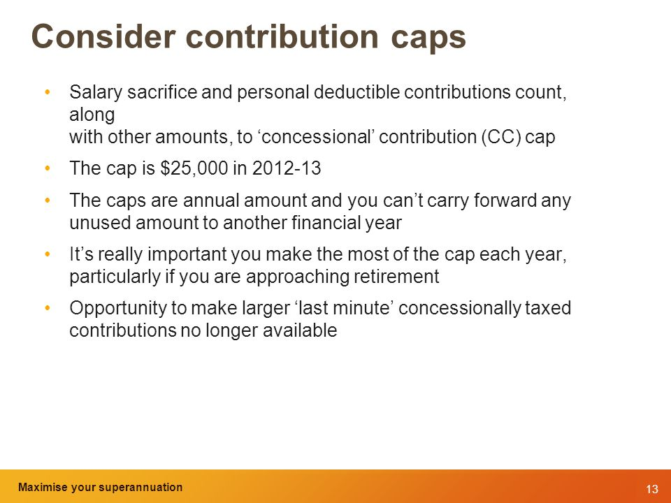 13 Maximise your superannuation and tax benefits Consider contribution caps Salary sacrifice and personal deductible contributions count, along with other amounts, to 'concessional' contribution (CC) cap The cap is $25,000 in 2012-13 The caps are annual amount and you can't carry forward any unused amount to another financial year It's really important you make the most of the cap each year, particularly if you are approaching retirement Opportunity to make larger 'last minute' concessionally taxed contributions no longer available Maximise your superannuation
