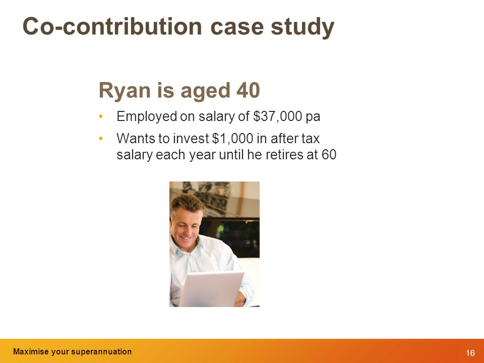 16 Maximise your superannuation and tax benefits Co-contribution case study Ryan is aged 40 Employed on salary of $37,000 pa Wants to invest $1,000 in after tax salary each year until he retires at 60 Maximise your superannuation