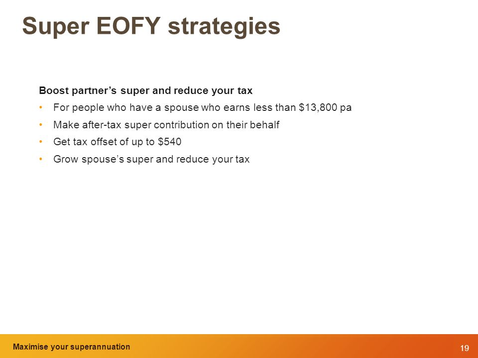 19 Maximise your superannuation and tax benefits Super EOFY strategies Boost partner's super and reduce your tax For people who have a spouse who earns less than $13,800 pa Make after-tax super contribution on their behalf Get tax offset of up to $540 Grow spouse's super and reduce your tax Maximise your superannuation