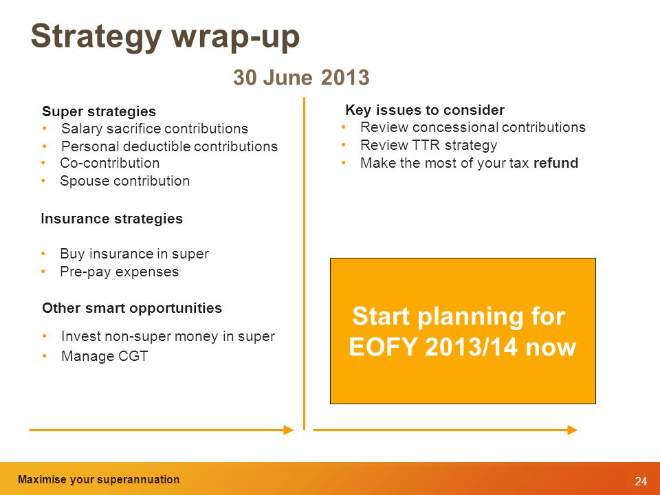 24 Maximise your superannuation and tax benefits Strategy wrap-up 30 June 2013 Super strategies Salary sacrifice contributions Personal deductible contributions Co-contribution Spouse contribution Insurance strategies Buy insurance in super Pre-pay expenses Other smart opportunities Invest non-super money in super Manage CGT Start planning for EOFY 2013/14 now Key issues to consider Review concessional contributions Review TTR strategy Make the most of your tax refund Maximise your superannuation