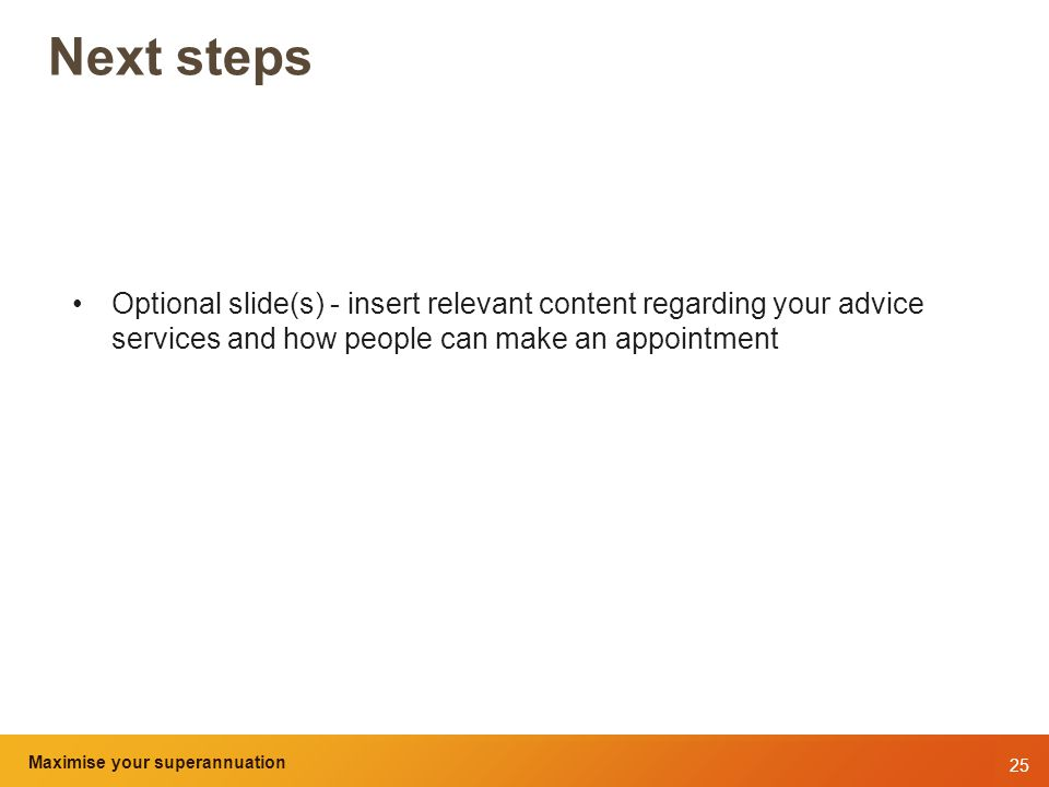 25 Maximise your superannuation and tax benefits Next steps Optional slide(s) - insert relevant content regarding your advice services and how people can make an appointment Maximise your superannuation