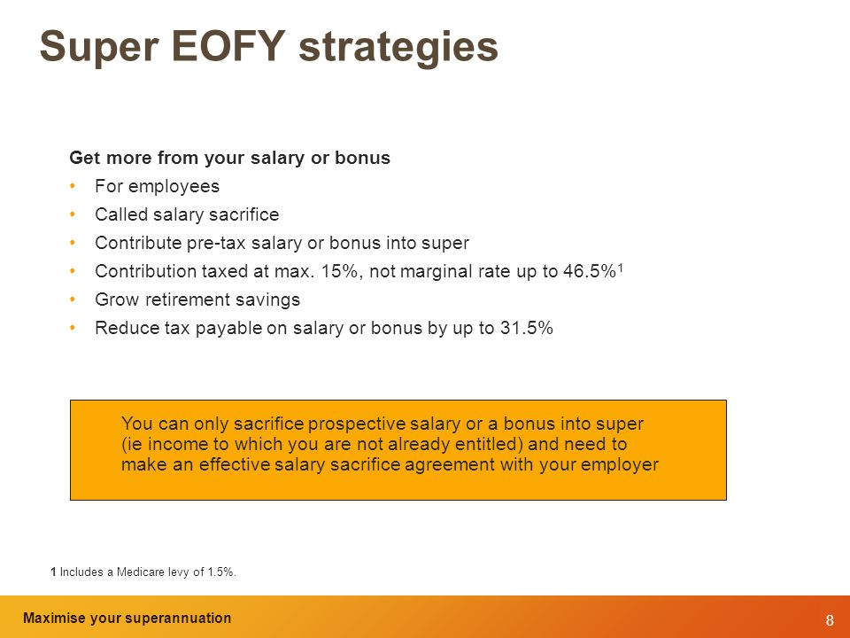 8 Maximise your superannuation and tax benefits Super EOFY strategies Get more from your salary or bonus For employees Called salary sacrifice Contribute pre-tax salary or bonus into super Contribution taxed at max.