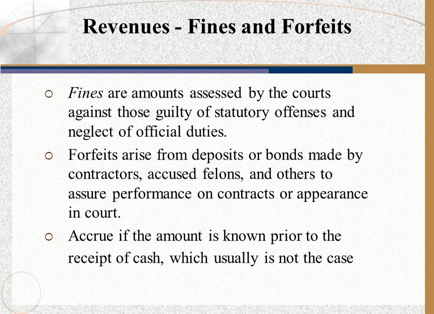  Fines are amounts assessed by the courts against those guilty of statutory offenses and neglect of official duties.  Forfeits arise from deposits o