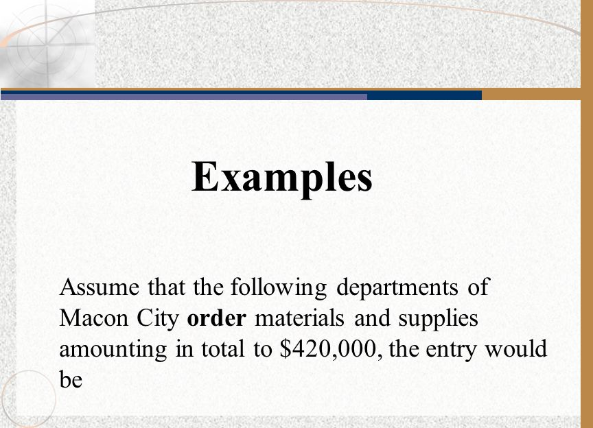 Examples Assume that the following departments of Macon City order materials and supplies amounting in total to $420,000, the entry would be