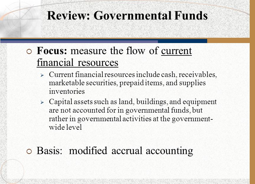  Focus: measure the flow of current financial resources  Current financial resources include cash, receivables, marketable securities, prepaid items