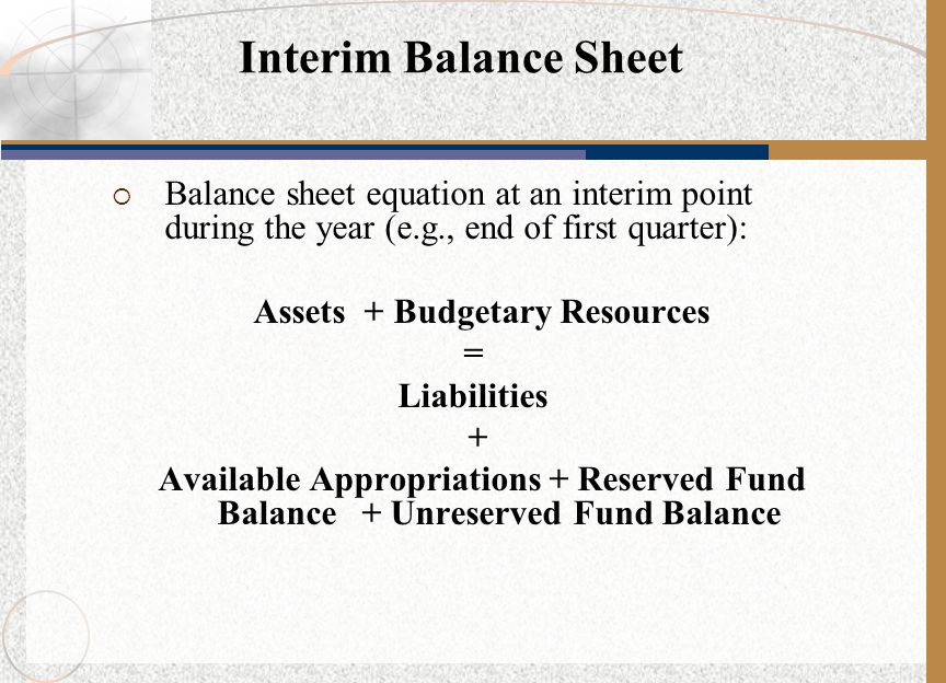 Balance sheet equation at an interim point during the year (e.g., end of first quarter): Assets + Budgetary Resources = Liabilities + Available Appr
