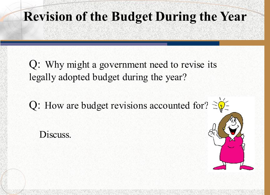 Q: Why might a government need to revise its legally adopted budget during the year? Q: How are budget revisions accounted for? Discuss. Revision of t