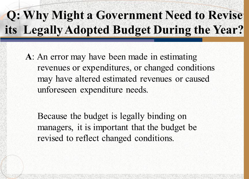 A: An error may have been made in estimating revenues or expenditures, or changed conditions may have altered estimated revenues or caused unforeseen