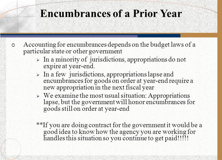  Accounting for encumbrances depends on the budget laws of a particular state or other government  In a minority of jurisdictions, appropriations do
