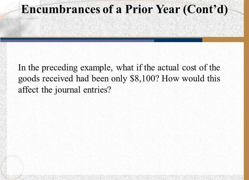 In the preceding example, what if the actual cost of the goods received had been only $8,100? How would this affect the journal entries? Encumbrances