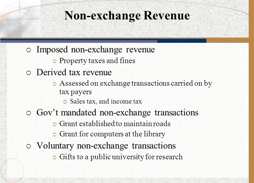  Imposed non-exchange revenue  Property taxes and fines  Derived tax revenue  Assessed on exchange transactions carried on by tax payers  Sales t