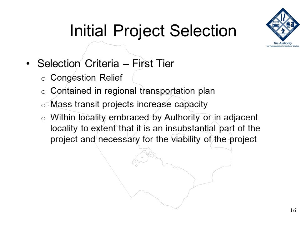 Initial Project Selection Selection Criteria – First Tier o Congestion Relief o Contained in regional transportation plan o Mass transit projects increase capacity o Within locality embraced by Authority or in adjacent locality to extent that it is an insubstantial part of the project and necessary for the viability of the project 16