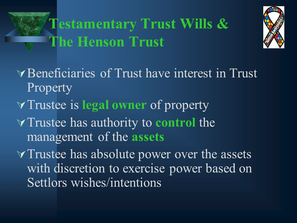 Testamentary Trust Wills & The Henson Trust  Beneficiaries of Trust have interest in Trust Property  Trustee is legal owner of property  Trustee has authority to control the management of the assets  Trustee has absolute power over the assets with discretion to exercise power based on Settlors wishes/intentions