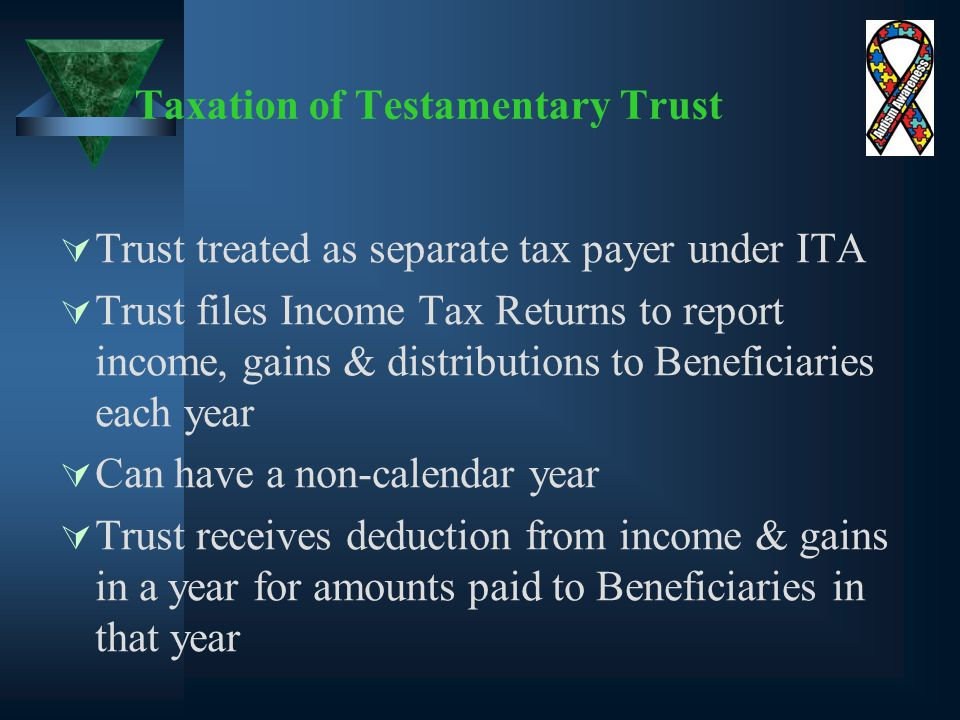 Taxation of Testamentary Trust  Trust treated as separate tax payer under ITA  Trust files Income Tax Returns to report income, gains & distributions to Beneficiaries each year  Can have a non-calendar year  Trust receives deduction from income & gains in a year for amounts paid to Beneficiaries in that year