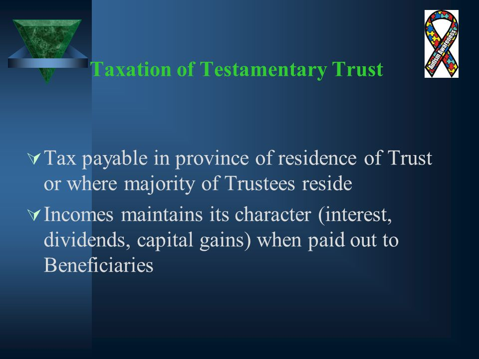Taxation of Testamentary Trust  Tax payable in province of residence of Trust or where majority of Trustees reside  Incomes maintains its character (interest, dividends, capital gains) when paid out to Beneficiaries