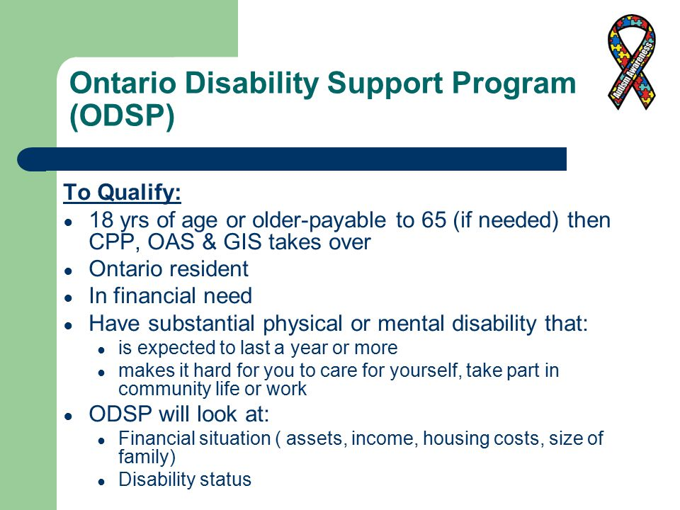 Ontario Disability Support Program (ODSP) To Qualify: ● 18 yrs of age or older-payable to 65 (if needed) then CPP, OAS & GIS takes over ● Ontario resident ● In financial need ● Have substantial physical or mental disability that: ● is expected to last a year or more ● makes it hard for you to care for yourself, take part in community life or work ● ODSP will look at: ● Financial situation ( assets, income, housing costs, size of family) ● Disability status