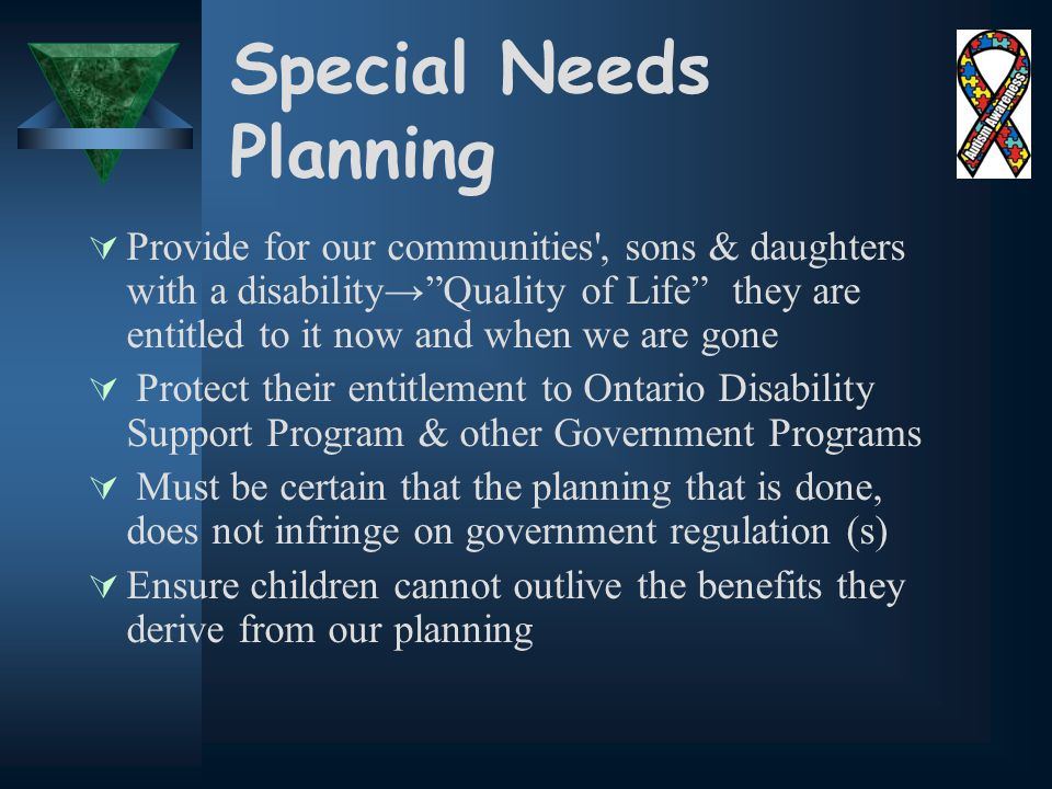 Special Needs Planning  Provide for our communities , sons & daughters with a disability→ Quality of Life they are entitled to it now and when we are gone  Protect their entitlement to Ontario Disability Support Program & other Government Programs  Must be certain that the planning that is done, does not infringe on government regulation (s)  Ensure children cannot outlive the benefits they derive from our planning