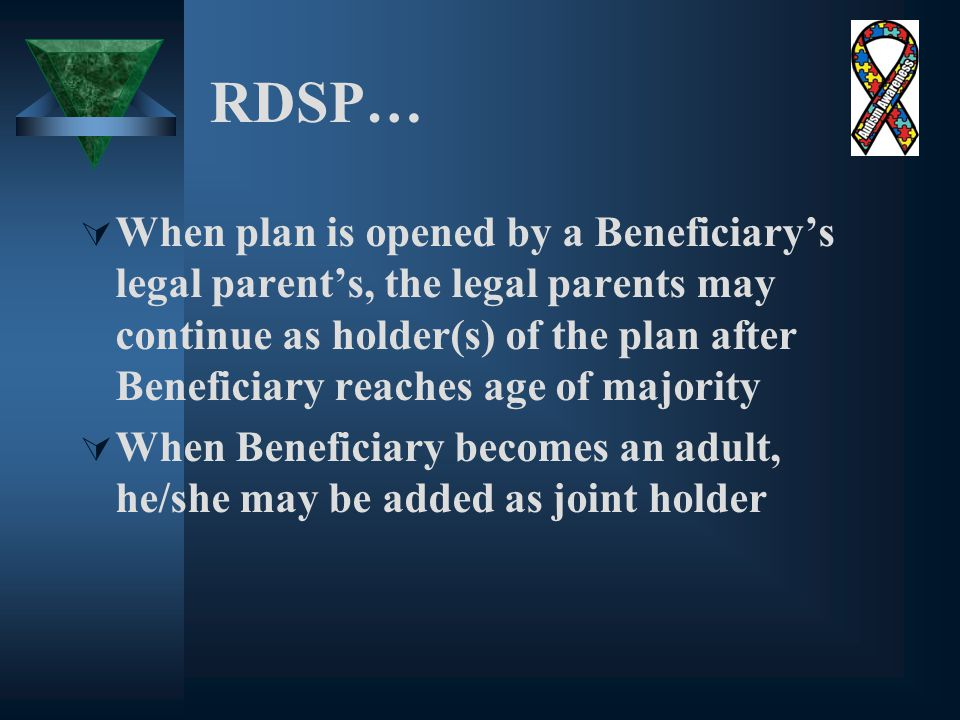 RDSP…  When plan is opened by a Beneficiary's legal parent's, the legal parents may continue as holder(s) of the plan after Beneficiary reaches age of majority  When Beneficiary becomes an adult, he/she may be added as joint holder