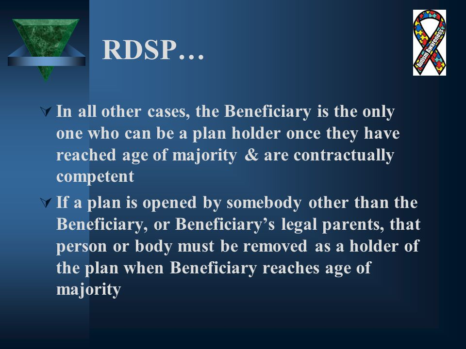 RDSP…  In all other cases, the Beneficiary is the only one who can be a plan holder once they have reached age of majority & are contractually competent  If a plan is opened by somebody other than the Beneficiary, or Beneficiary's legal parents, that person or body must be removed as a holder of the plan when Beneficiary reaches age of majority
