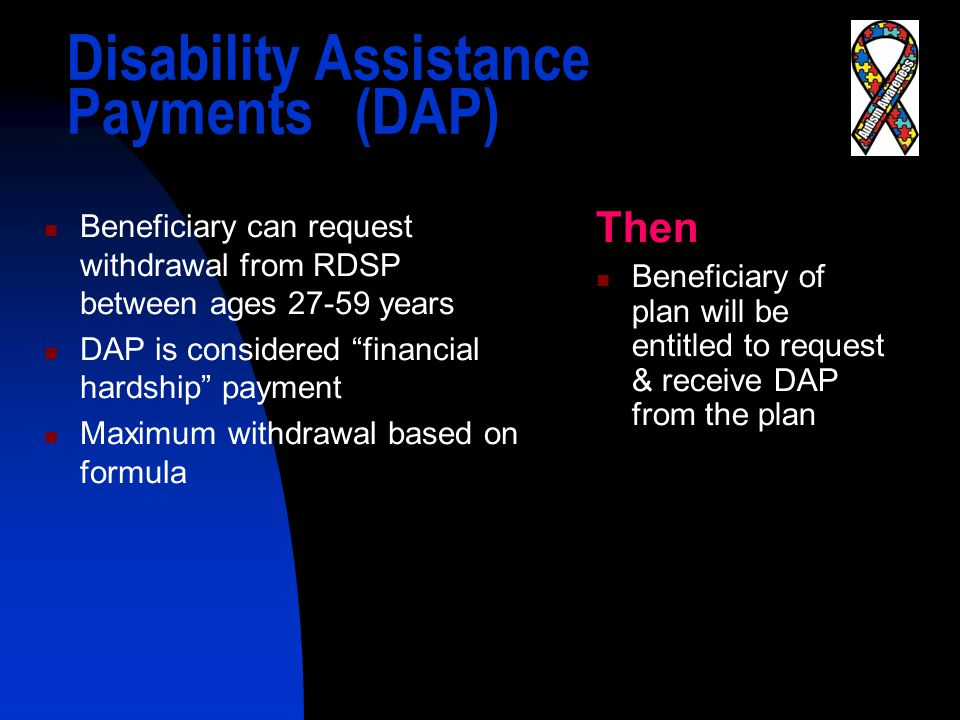 Disability Assistance Payments(DAP) Beneficiary can request withdrawal from RDSP between ages 27-59 years DAP is considered financial hardship payment Maximum withdrawal based on formula Then Beneficiary of plan will be entitled to request & receive DAP from the plan