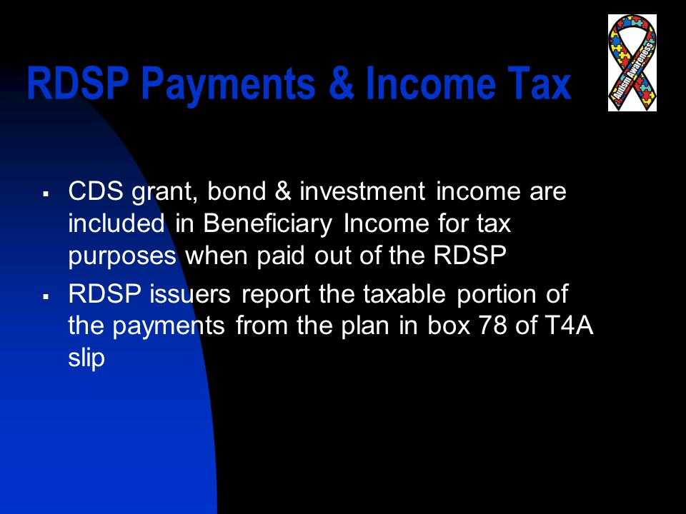 RDSP Payments & Income Tax  CDS grant, bond & investment income are included in Beneficiary Income for tax purposes when paid out of the RDSP  RDSP issuers report the taxable portion of the payments from the plan in box 78 of T4A slip