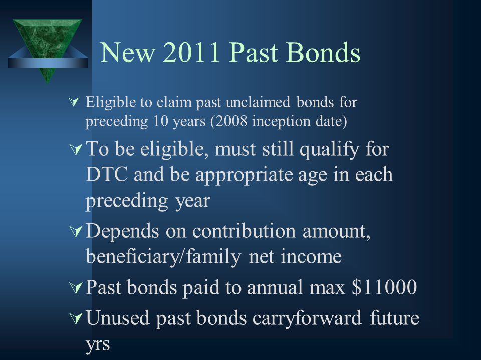 New 2011 Past Bonds  Eligible to claim past unclaimed bonds for preceding 10 years (2008 inception date)  To be eligible, must still qualify for DTC and be appropriate age in each preceding year  Depends on contribution amount, beneficiary/family net income  Past bonds paid to annual max $11000  Unused past bonds carryforward future yrs