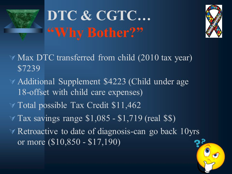 DTC & CGTC… Why Bother  Max DTC transferred from child (2010 tax year) $7239  Additional Supplement $4223 (Child under age 18-offset with child care expenses)  Total possible Tax Credit $11,462  Tax savings range $1,085 - $1,719 (real $$)  Retroactive to date of diagnosis-can go back 10yrs or more ($10,850 - $17,190)