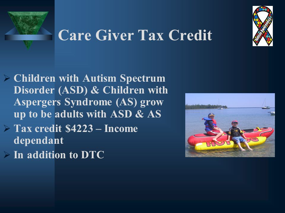 Care Giver Tax Credit  Children with Autism Spectrum Disorder (ASD) & Children with Aspergers Syndrome (AS) grow up to be adults with ASD & AS  Tax credit $4223 – Income dependant  In addition to DTC