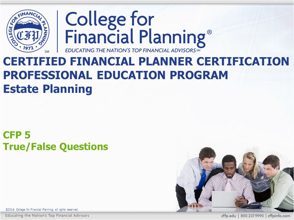 ©2014, College for Financial Planning, all rights reserved. CFP 5 True/False Questions CERTIFIED FINANCIAL PLANNER CERTIFICATION PROFESSIONAL EDUCATIO