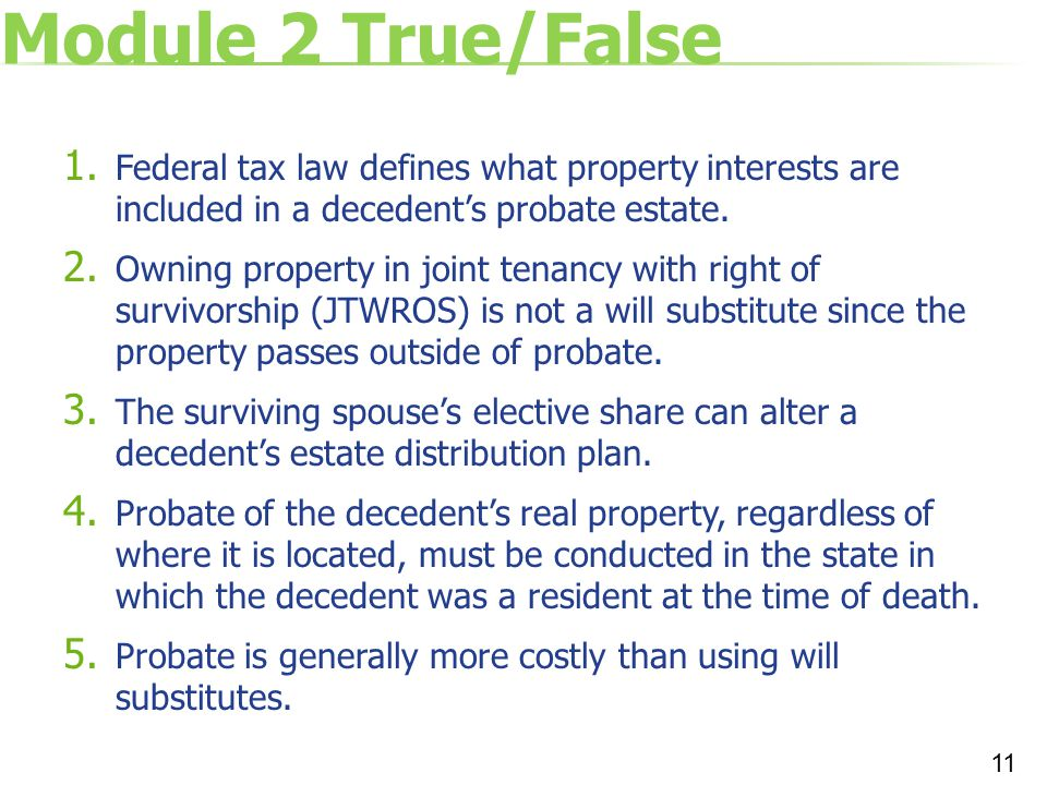 Module 2 True/False 1. Federal tax law defines what property interests are included in a decedent's probate estate. 2. Owning property in joint tenanc