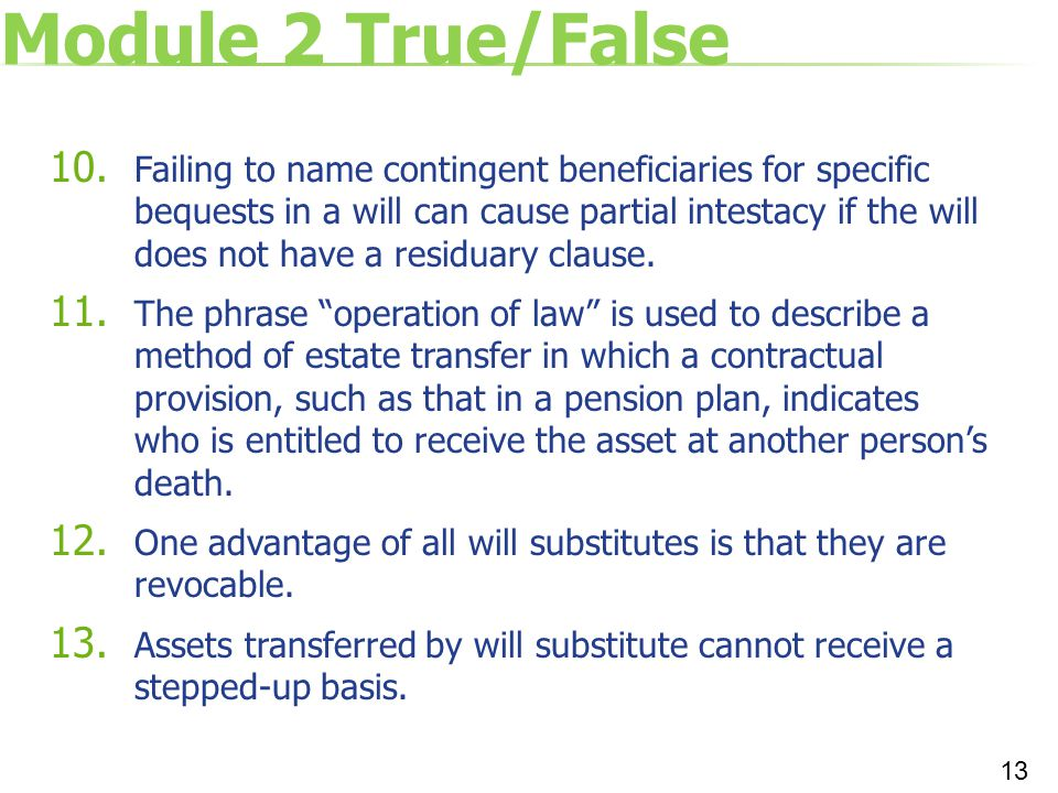 Module 2 True/False 10. Failing to name contingent beneficiaries for specific bequests in a will can cause partial intestacy if the will does not have